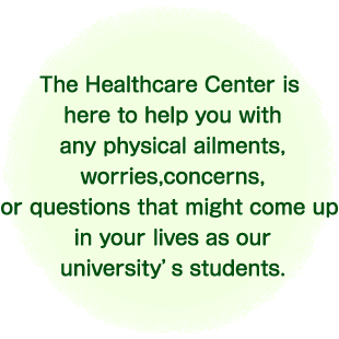 The Healthcare Center is here to help you with any physical ailments, worries, concerns, or questions that might come up in your lives as our university's students.